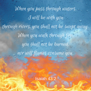 When you pass through waters, I will be with you;through rivers, you shall not be swept away.When you walk through fire, you shall not be burned,nor will flames consume you.