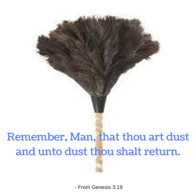 Remember, Man, that thou art dustand unto dust thou shalt return.