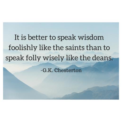 It is better to speak wisdom foolishly like the saints than to speak folly wisely like the deans.