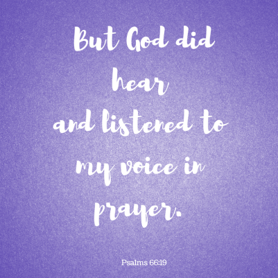 But God did hearand listened to my voice in prayer.