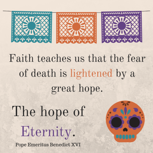 Faith teaches us that the fear of death is lightened by a great hope.